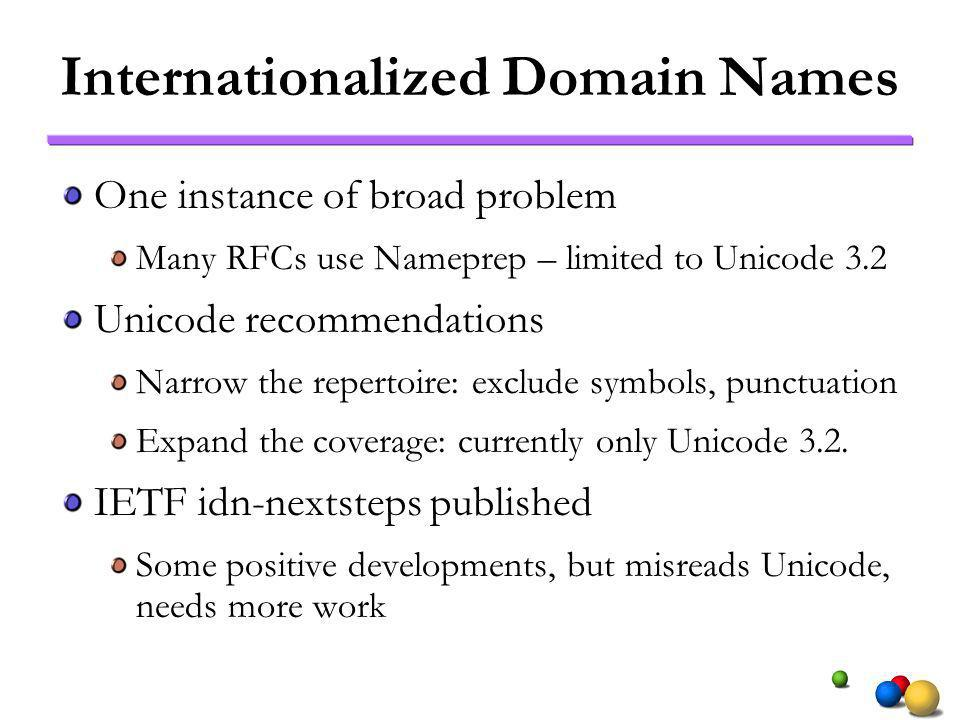 Internationalized Domain Names One instance of broad problem Many RFCs use Nameprep – limited to Unicode 3.2 Unicode recommendations Narrow the repertoire: exclude symbols, punctuation Expand the coverage: currently only Unicode 3.2.