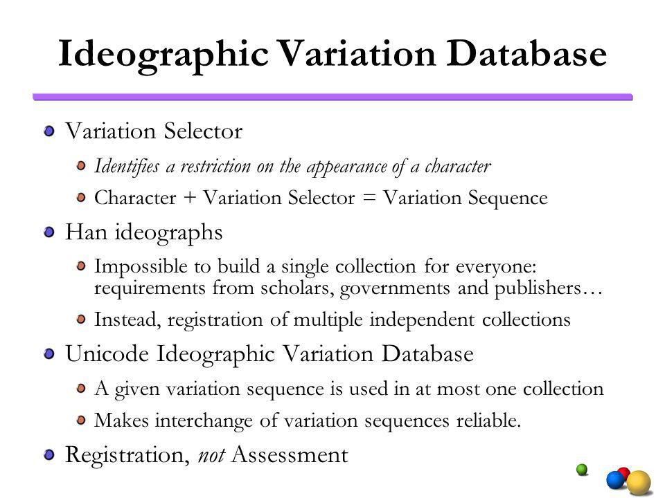 Ideographic Variation Database Variation Selector Identifies a restriction on the appearance of a character Character + Variation Selector = Variation Sequence Han ideographs Impossible to build a single collection for everyone: requirements from scholars, governments and publishers… Instead, registration of multiple independent collections Unicode Ideographic Variation Database A given variation sequence is used in at most one collection Makes interchange of variation sequences reliable.