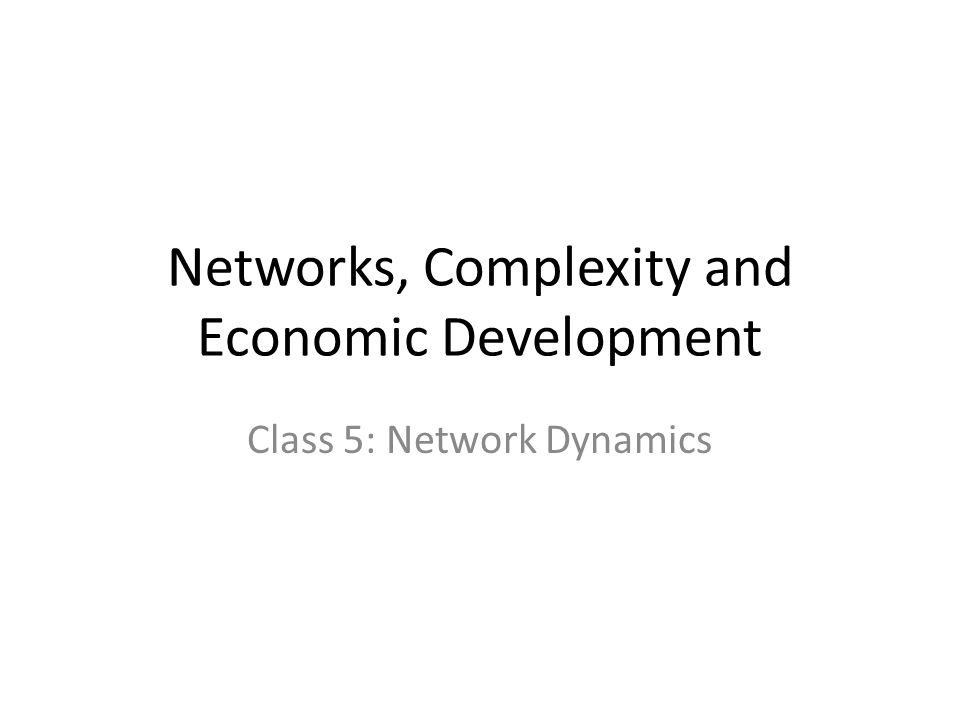 Networks, Complexity and Economic Development Class 5: Network Dynamics