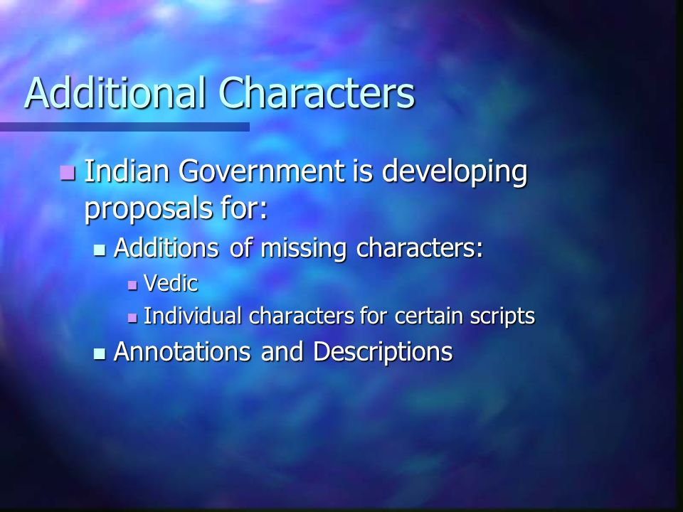 Additional Characters Indian Government is developing proposals for: Indian Government is developing proposals for: Additions of missing characters: Additions of missing characters: Vedic Vedic Individual characters for certain scripts Individual characters for certain scripts Annotations and Descriptions Annotations and Descriptions
