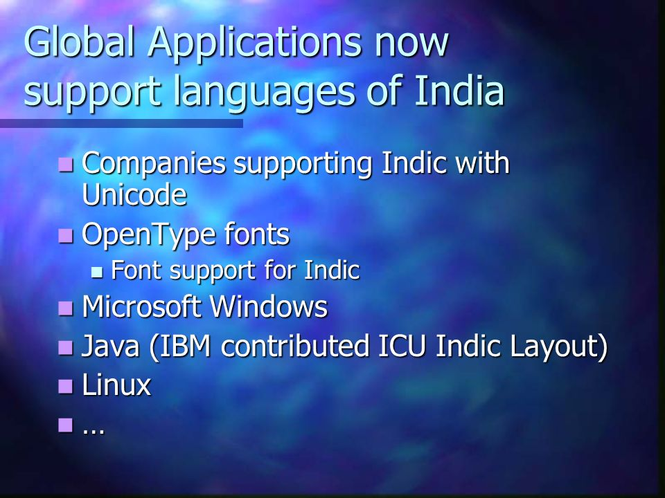 Global Applications now support languages of India Companies supporting Indic with Unicode Companies supporting Indic with Unicode OpenType fonts OpenType fonts Font support for Indic Font support for Indic Microsoft Windows Microsoft Windows Java (IBM contributed ICU Indic Layout) Java (IBM contributed ICU Indic Layout) Linux Linux …