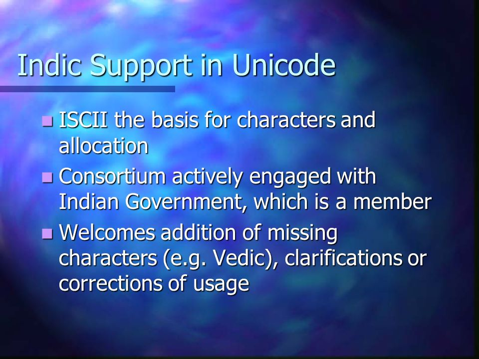 Indic Support in Unicode ISCII the basis for characters and allocation ISCII the basis for characters and allocation Consortium actively engaged with Indian Government, which is a member Consortium actively engaged with Indian Government, which is a member Welcomes addition of missing characters (e.g.