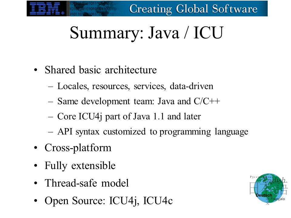 Summary: Java / ICU Shared basic architecture –Locales, resources, services, data-driven –Same development team: Java and C/C++ –Core ICU4j part of Java 1.1 and later –API syntax customized to programming language Cross-platform Fully extensible Thread-safe model Open Source: ICU4j, ICU4c