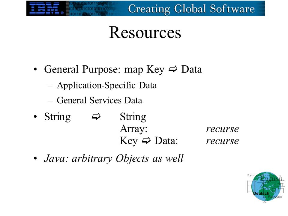 Resources General Purpose: map Key Data –Application-Specific Data –General Services Data String String Array:recurse Key Data:recurse Java: arbitrary Objects as well