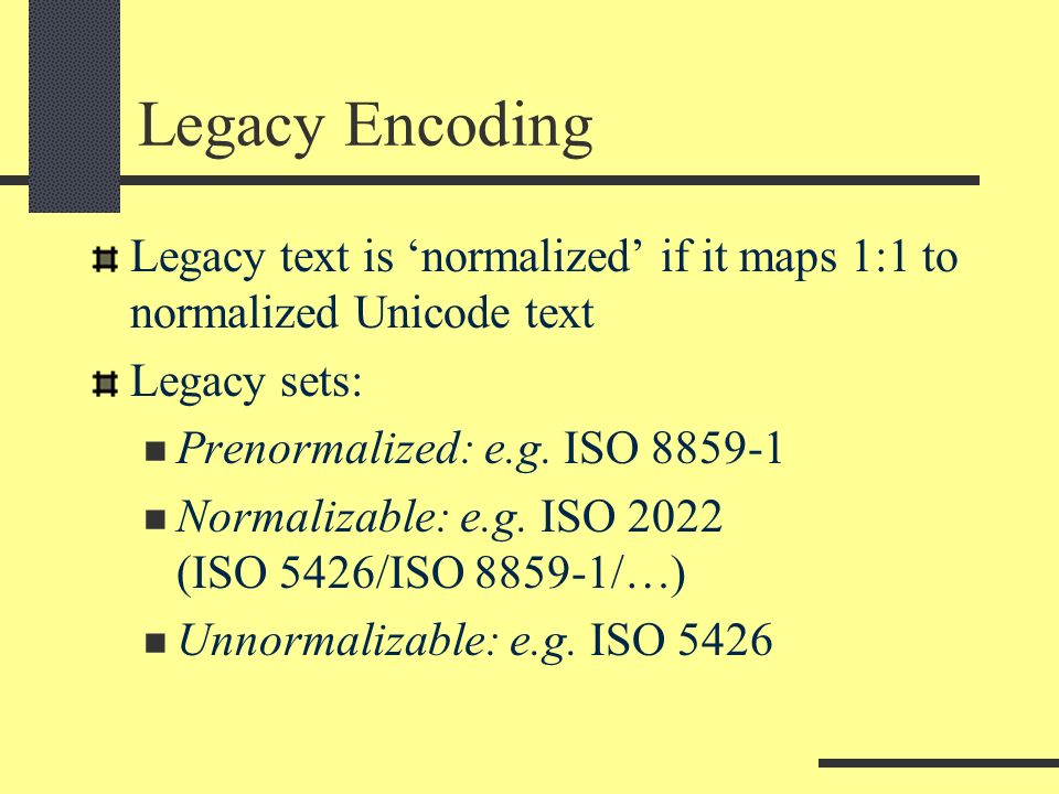 Legacy Encoding Legacy text is normalized if it maps 1:1 to normalized Unicode text Legacy sets: Prenormalized: e.g.