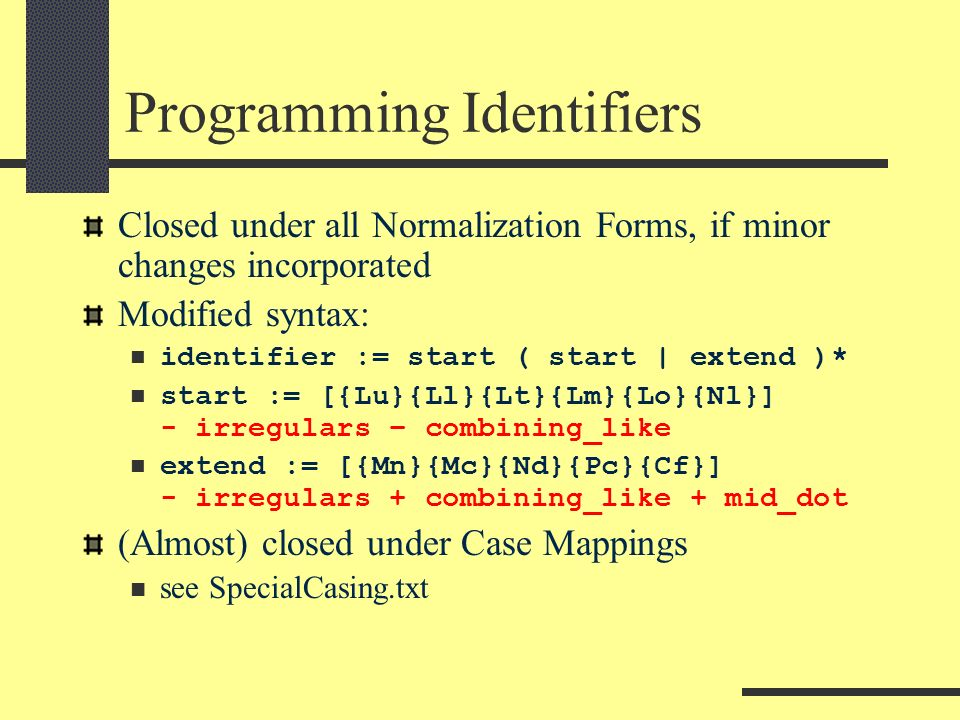 Programming Identifiers Closed under all Normalization Forms, if minor changes incorporated Modified syntax: identifier := start ( start | extend )* start := [{Lu}{Ll}{Lt}{Lm}{Lo}{Nl}] - irregulars – combining_like extend := [{Mn}{Mc}{Nd}{Pc}{Cf}] - irregulars + combining_like + mid_dot (Almost) closed under Case Mappings see SpecialCasing.txt