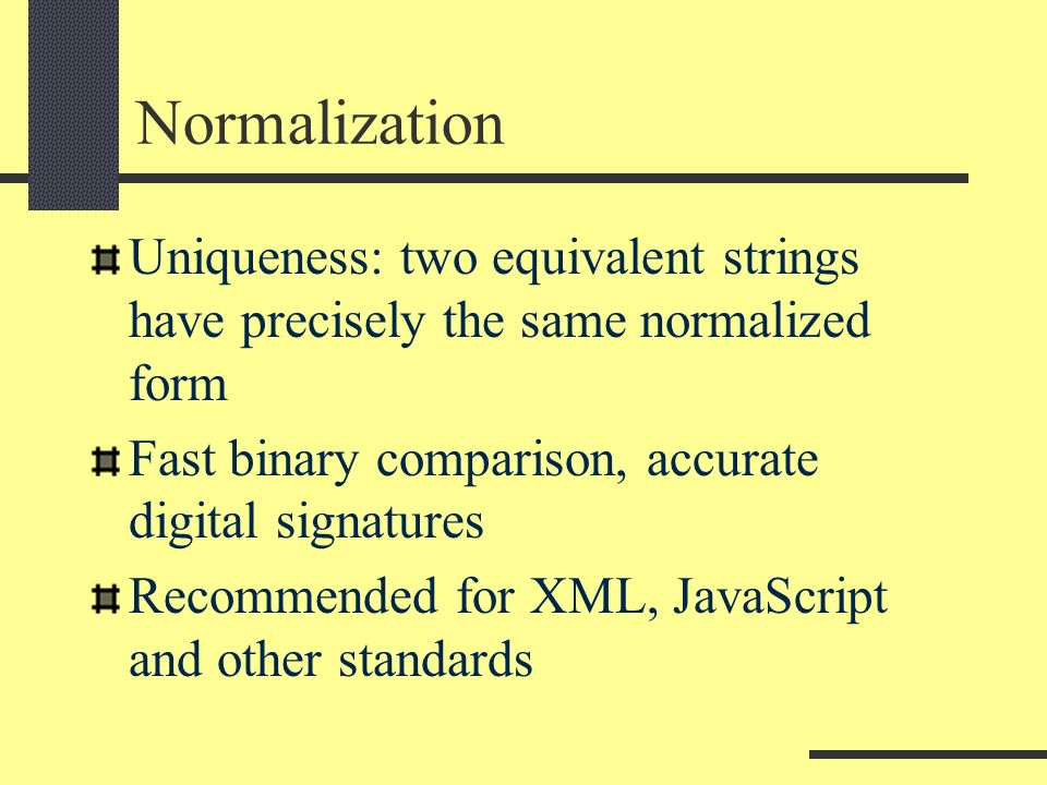 Normalization Uniqueness: two equivalent strings have precisely the same normalized form Fast binary comparison, accurate digital signatures Recommended for XML, JavaScript and other standards
