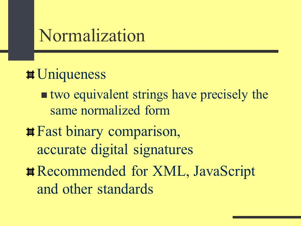 Normalization Uniqueness two equivalent strings have precisely the same normalized form Fast binary comparison, accurate digital signatures Recommended for XML, JavaScript and other standards