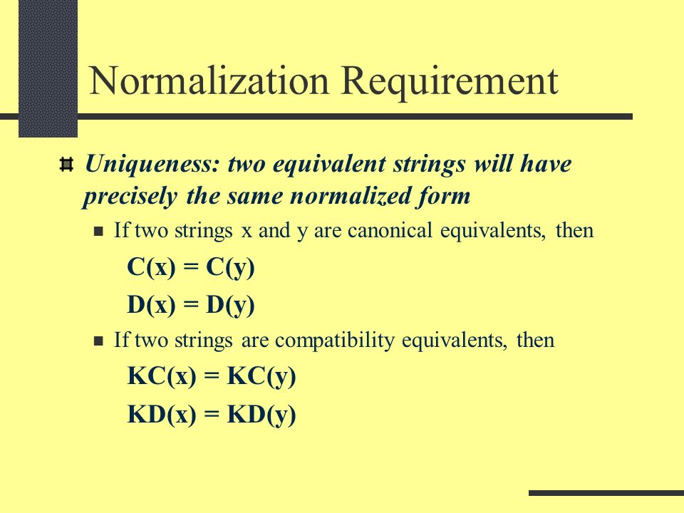 Normalization Requirement Uniqueness: two equivalent strings will have precisely the same normalized form If two strings x and y are canonical equivalents, then C(x) = C(y) D(x) = D(y) If two strings are compatibility equivalents, then KC(x) = KC(y) KD(x) = KD(y)