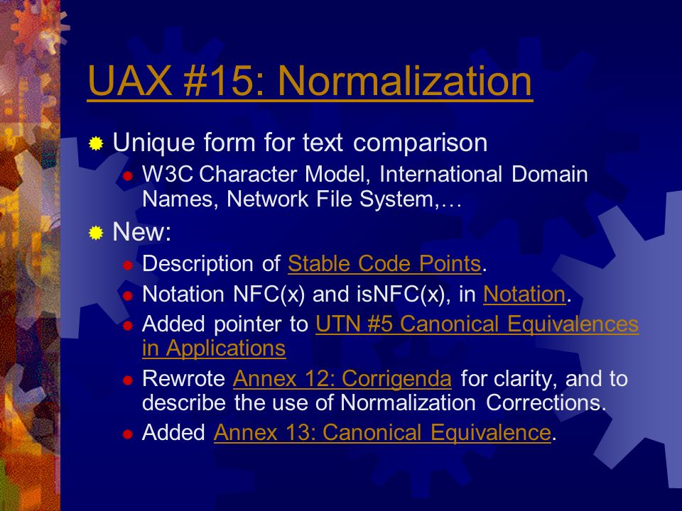 UAX #15: Normalization Unique form for text comparison W3C Character Model, International Domain Names, Network File System, … New: Description of Stable Code Points.Stable Code Points Notation NFC(x) and isNFC(x), in Notation.Notation Added pointer to UTN #5 Canonical Equivalences in ApplicationsUTN #5 Canonical Equivalences in Applications Rewrote Annex 12: Corrigenda for clarity, and to describe the use of Normalization Corrections.Annex 12: Corrigenda Added Annex 13: Canonical Equivalence.Annex 13: Canonical Equivalence