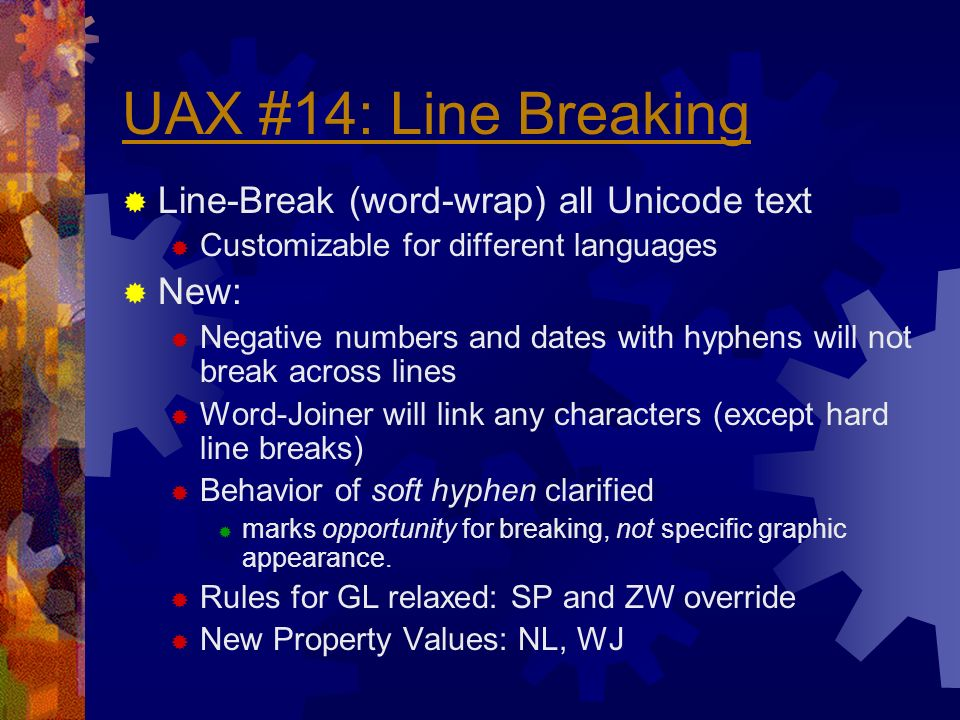 UAX #14: Line Breaking Line-Break (word-wrap) all Unicode text Customizable for different languages New: Negative numbers and dates with hyphens will not break across lines Word-Joiner will link any characters (except hard line breaks) Behavior of soft hyphen clarified marks opportunity for breaking, not specific graphic appearance.