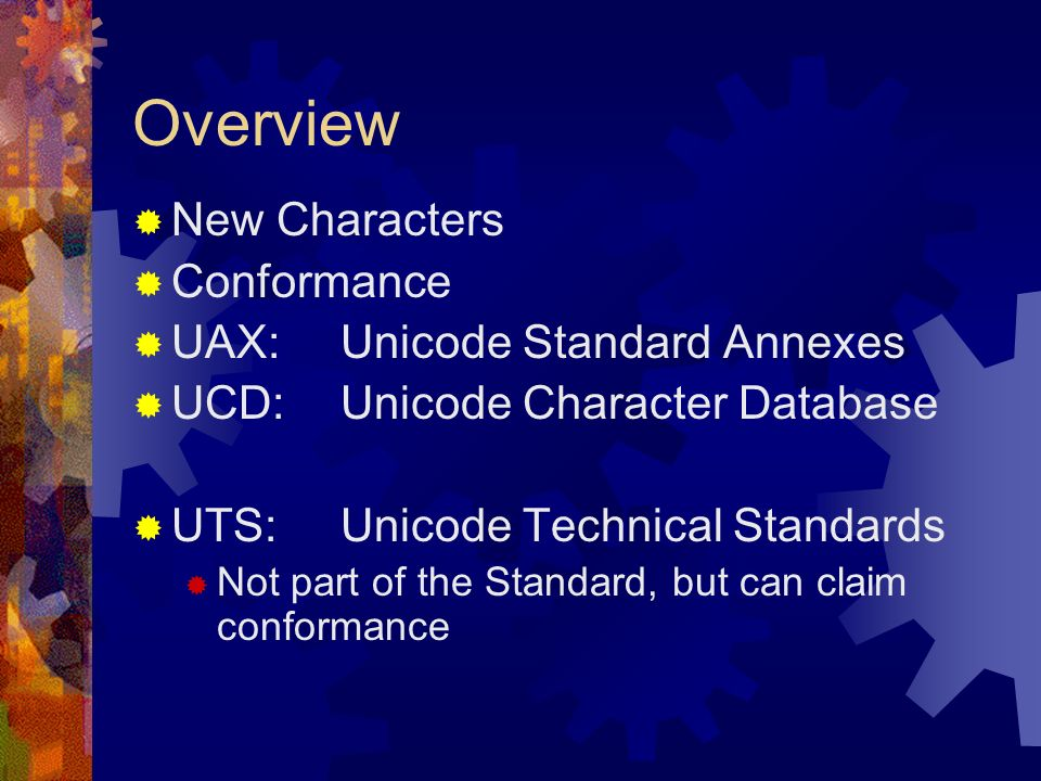 Overview New Characters Conformance UAX:Unicode Standard Annexes UCD:Unicode Character Database UTS:Unicode Technical Standards Not part of the Standard, but can claim conformance