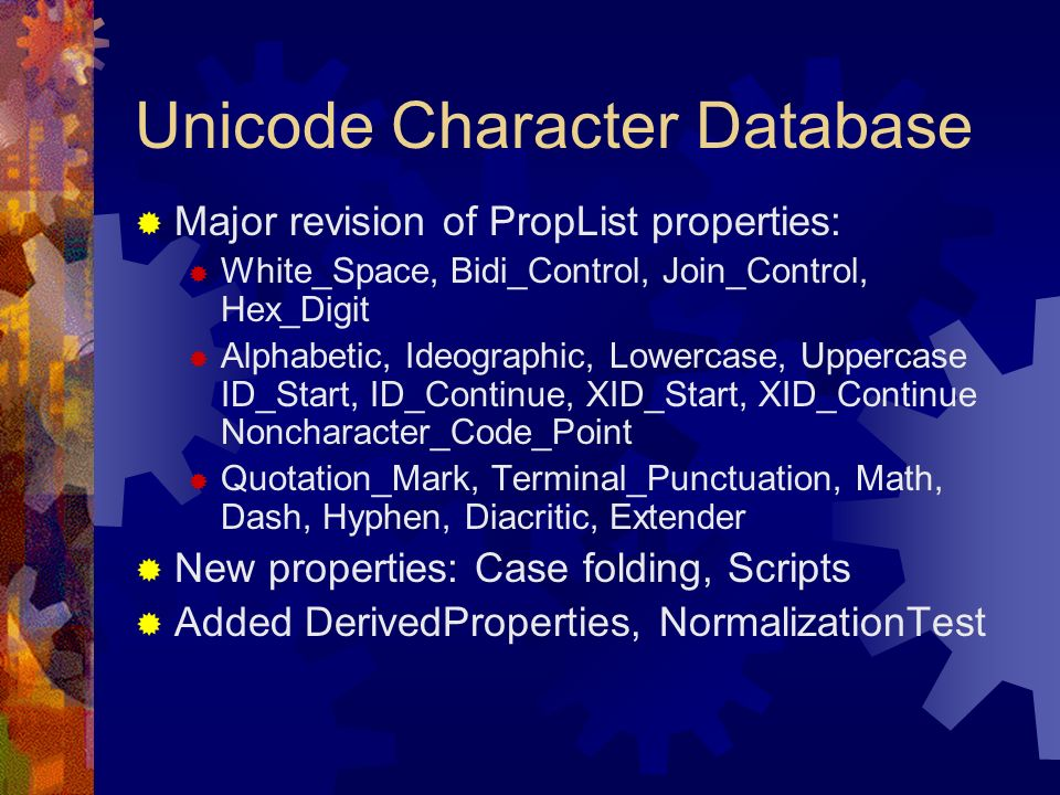 Unicode Character Database Major revision of PropList properties: White_Space, Bidi_Control, Join_Control, Hex_Digit Alphabetic, Ideographic, Lowercase, Uppercase ID_Start, ID_Continue, XID_Start, XID_Continue Noncharacter_Code_Point Quotation_Mark, Terminal_Punctuation, Math, Dash, Hyphen, Diacritic, Extender New properties: Case folding, Scripts Added DerivedProperties, NormalizationTest