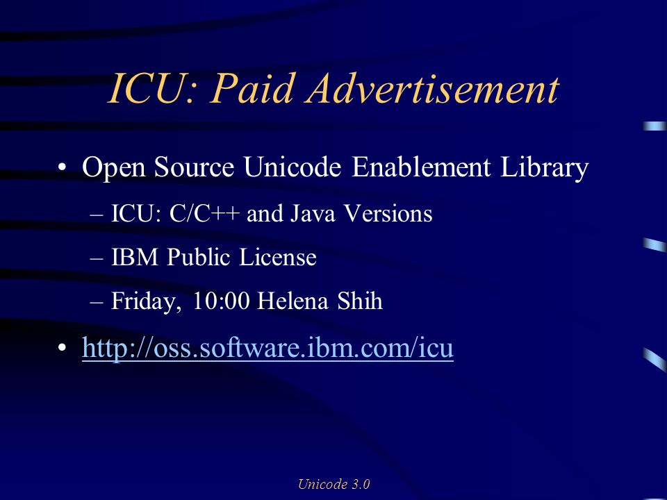 Unicode 3.0 ICU: Paid Advertisement Open Source Unicode Enablement Library –ICU: C/C++ and Java Versions –IBM Public License –Friday, 10:00 Helena Shih