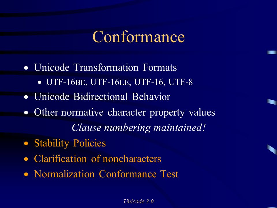 Unicode 3.0 Conformance Unicode Transformation Formats UTF-16 BE, UTF-16 LE, UTF-16, UTF-8 Unicode Bidirectional Behavior Other normative character property values Clause numbering maintained.