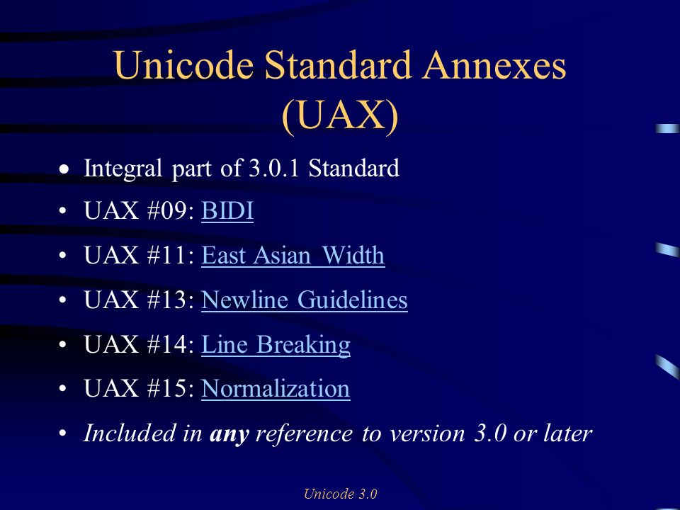 Unicode 3.0 Unicode Standard Annexes (UAX) Integral part of Standard UAX #09: BIDIBIDI UAX #11: East Asian WidthEast Asian Width UAX #13: Newline GuidelinesNewline Guidelines UAX #14: Line BreakingLine Breaking UAX #15: NormalizationNormalization Included in any reference to version 3.0 or later