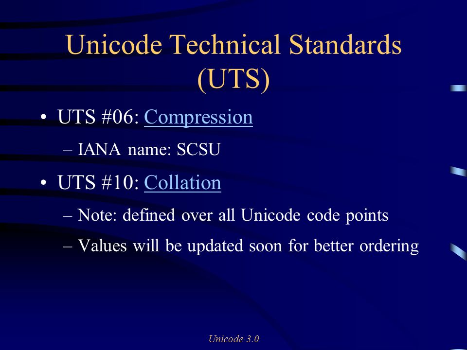 Unicode 3.0 Unicode Technical Standards (UTS) UTS #06: CompressionCompression –IANA name: SCSU UTS #10: CollationCollation –Note: defined over all Unicode code points –Values will be updated soon for better ordering