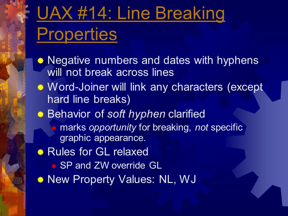 UAX #14: Line Breaking Properties Negative numbers and dates with hyphens will not break across lines Word-Joiner will link any characters (except hard line breaks) Behavior of soft hyphen clarified marks opportunity for breaking, not specific graphic appearance.