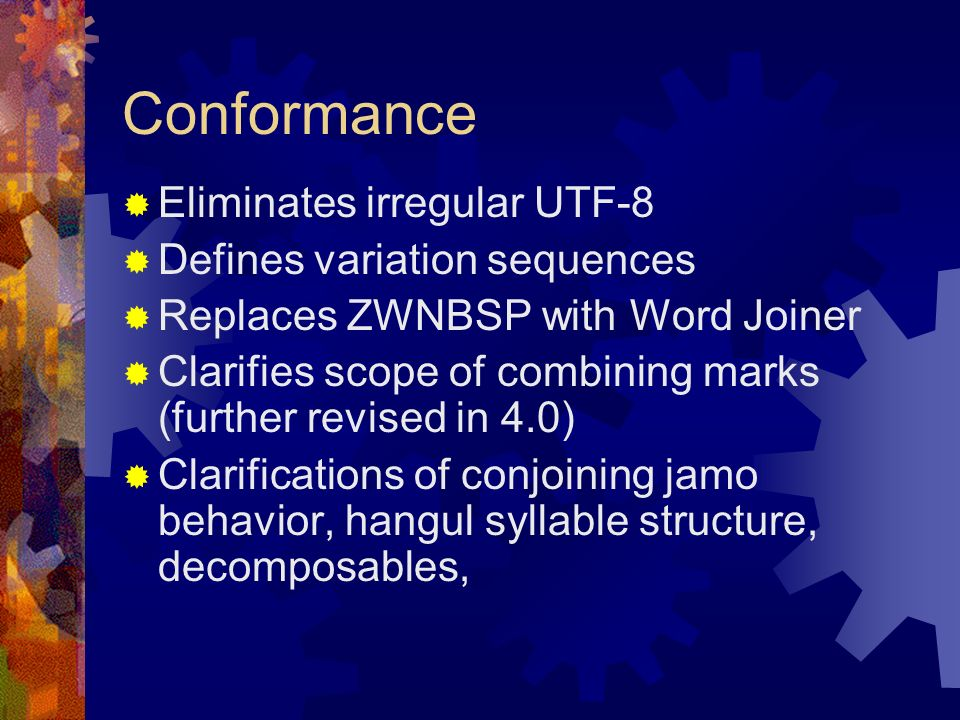 Conformance Eliminates irregular UTF-8 Defines variation sequences Replaces ZWNBSP with Word Joiner Clarifies scope of combining marks (further revised in 4.0) Clarifications of conjoining jamo behavior, hangul syllable structure, decomposables,