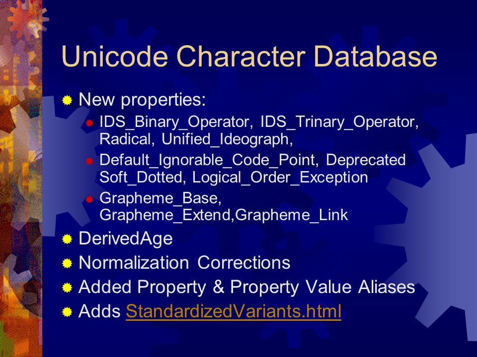 Unicode Character Database New properties: IDS_Binary_Operator, IDS_Trinary_Operator, Radical, Unified_Ideograph, Default_Ignorable_Code_Point, Deprecated Soft_Dotted, Logical_Order_Exception Grapheme_Base, Grapheme_Extend,Grapheme_Link DerivedAge Normalization Corrections Added Property & Property Value Aliases Adds StandardizedVariants.htmlStandardizedVariants.html