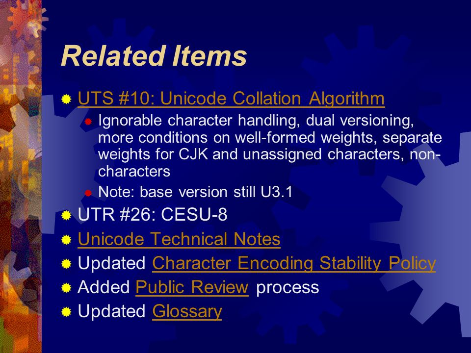 Related Items UTS #10: Unicode Collation Algorithm Ignorable character handling, dual versioning, more conditions on well-formed weights, separate weights for CJK and unassigned characters, non- characters Note: base version still U3.1 UTR #26: CESU-8 Unicode Technical Notes Updated Character Encoding Stability PolicyCharacter Encoding Stability Policy Added Public Review processPublic Review Updated GlossaryGlossary
