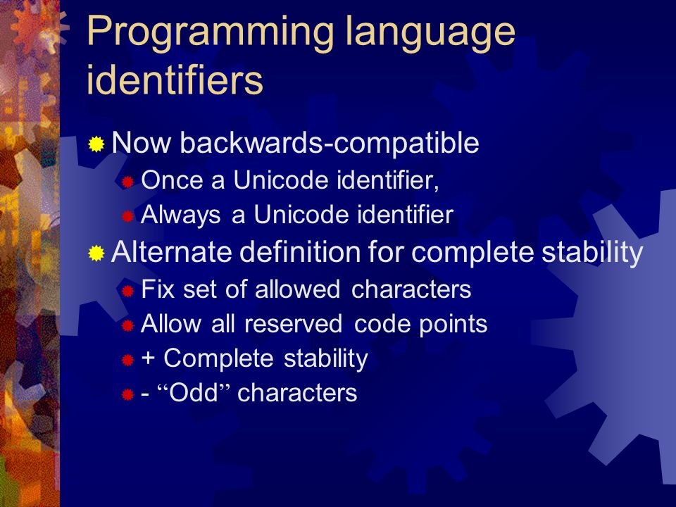Programming language identifiers Now backwards-compatible Once a Unicode identifier, Always a Unicode identifier Alternate definition for complete stability Fix set of allowed characters Allow all reserved code points + Complete stability - Odd characters