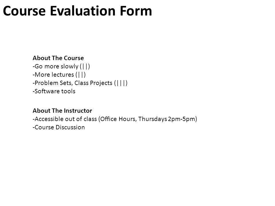 Course Evaluation Form About The Course -Go more slowly (||) -More lectures (||) -Problem Sets, Class Projects (|||) -Software tools About The Instructor -Accessible out of class (Office Hours, Thursdays 2pm-5pm) -Course Discussion