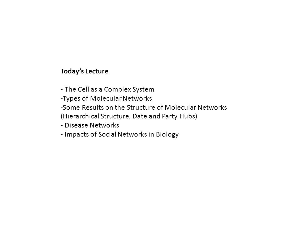 Todays Lecture - The Cell as a Complex System -Types of Molecular Networks -Some Results on the Structure of Molecular Networks (Hierarchical Structure, Date and Party Hubs) - Disease Networks - Impacts of Social Networks in Biology
