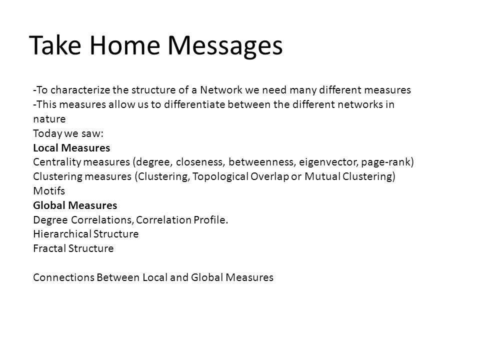 Take Home Messages -To characterize the structure of a Network we need many different measures -This measures allow us to differentiate between the different networks in nature Today we saw: Local Measures Centrality measures (degree, closeness, betweenness, eigenvector, page-rank) Clustering measures (Clustering, Topological Overlap or Mutual Clustering) Motifs Global Measures Degree Correlations, Correlation Profile.