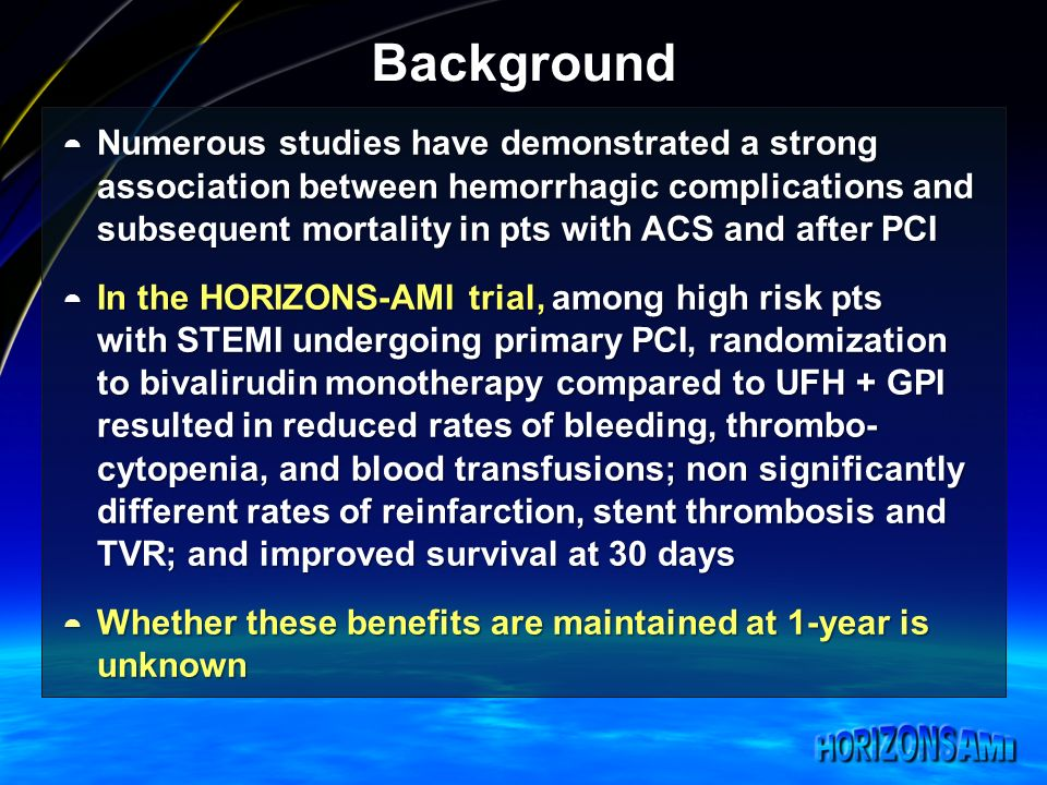 Background Numerous studies have demonstrated a strong association between hemorrhagic complications and subsequent mortality in pts with ACS and after PCI Numerous studies have demonstrated a strong association between hemorrhagic complications and subsequent mortality in pts with ACS and after PCI In the HORIZONS-AMI trial, among high risk pts with STEMI undergoing primary PCI, randomization to bivalirudin monotherapy compared to UFH + GPI resulted in reduced rates of bleeding, thrombo- cytopenia, and blood transfusions; non significantly different rates of reinfarction, stent thrombosis and TVR; and improved survival at 30 days In the HORIZONS-AMI trial, among high risk pts with STEMI undergoing primary PCI, randomization to bivalirudin monotherapy compared to UFH + GPI resulted in reduced rates of bleeding, thrombo- cytopenia, and blood transfusions; non significantly different rates of reinfarction, stent thrombosis and TVR; and improved survival at 30 days Whether these benefits are maintained at 1-year is unknown Whether these benefits are maintained at 1-year is unknown
