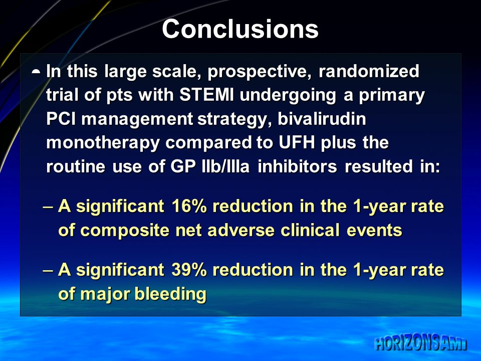 Conclusions In this large scale, prospective, randomized trial of pts with STEMI undergoing a primary PCI management strategy, bivalirudin monotherapy compared to UFH plus the routine use of GP IIb/IIIa inhibitors resulted in: In this large scale, prospective, randomized trial of pts with STEMI undergoing a primary PCI management strategy, bivalirudin monotherapy compared to UFH plus the routine use of GP IIb/IIIa inhibitors resulted in: –A significant 16% reduction in the 1-year rate of composite net adverse clinical events –A significant 39% reduction in the 1-year rate of major bleeding