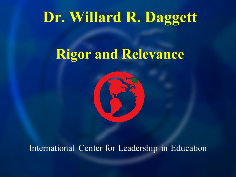 International Center for Leadership in Education Dr. Willard R. Daggett Rigor and Relevance