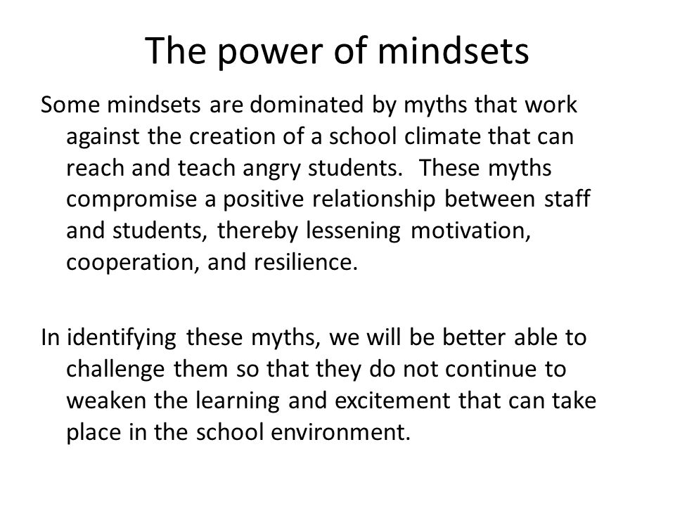 The power of mindsets Mindsets: The assumptions and expectations we have for ourselves and others that guide our behavior What is the mindset of educators and other professionals who truly touch the hearts and minds of angry, resistant students and create environments in which learning, motivation, hope, and resilience are promoted