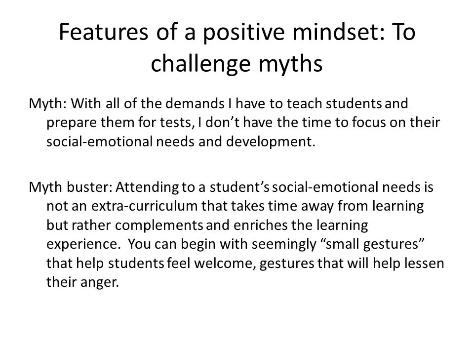 Features of a positive mindset: To challenge myths Myth: What impact can I have as one individual on the lives of angry, resistant students.
