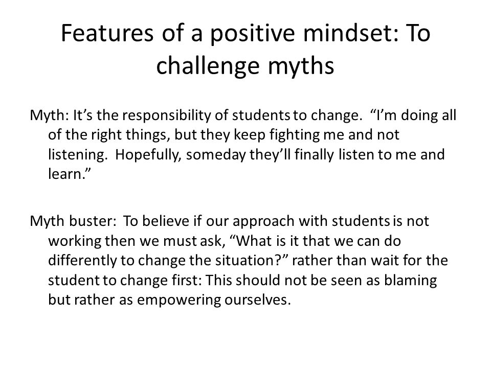 Features of a positive mindset: To challenge myths Myth: Some students are just lazy and angry and dont care about doing well in school.