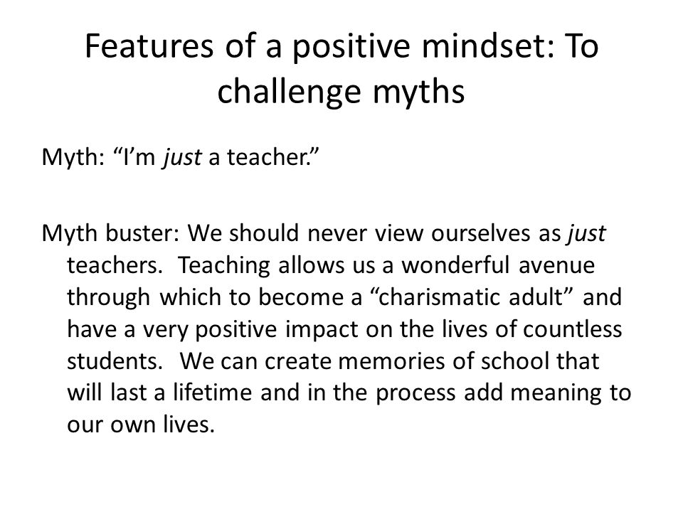 Features of a positive mindset: To challenge myths Myth: Students need to be told what to do or else we will be letting the inmates run the asylum.