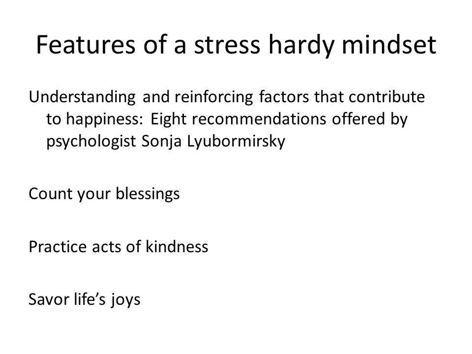 Features of a stress hardy mindset To develop stress hardiness Control (personal): Do you focus your time and energy on situations over which you have some influence or do you frequently attempt to alter situations over which you have little, if any, control