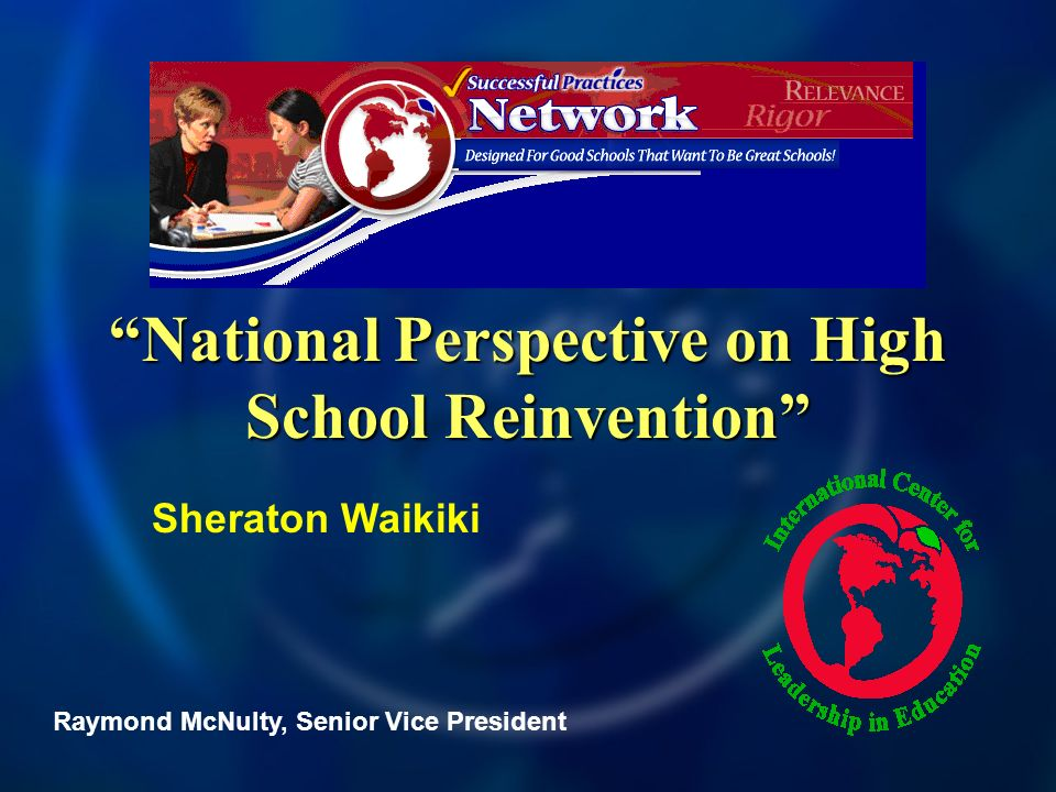 National Perspective on High School Reinvention Raymond McNulty, Senior Vice President Sheraton Waikiki