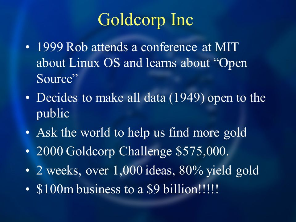 Goldcorp Inc 1999 Rob attends a conference at MIT about Linux OS and learns about Open Source Decides to make all data (1949) open to the public Ask the world to help us find more gold 2000 Goldcorp Challenge $575,000.