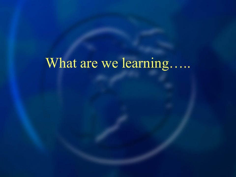 What are we learning…..