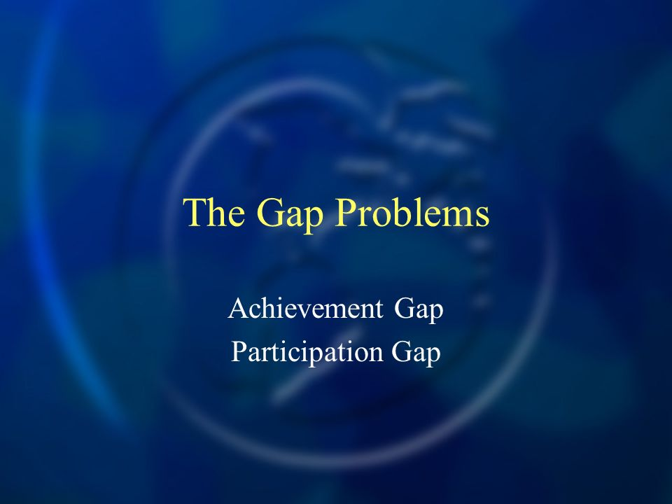 The Gap Problems Achievement Gap Participation Gap