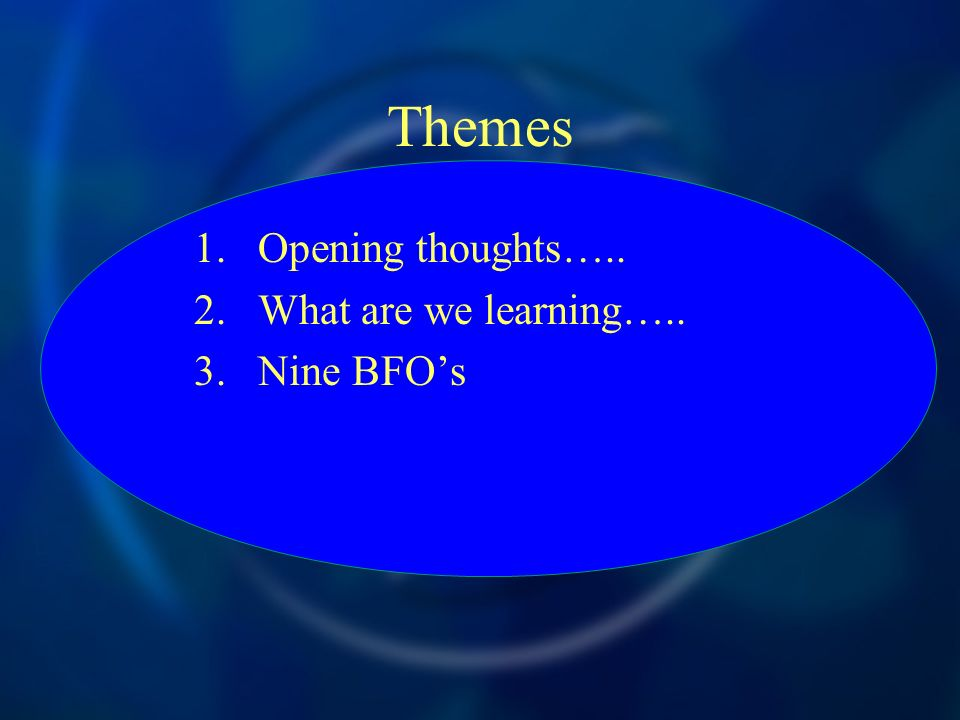 Themes 1.Opening thoughts….. 2.What are we learning….. 3.Nine BFOs