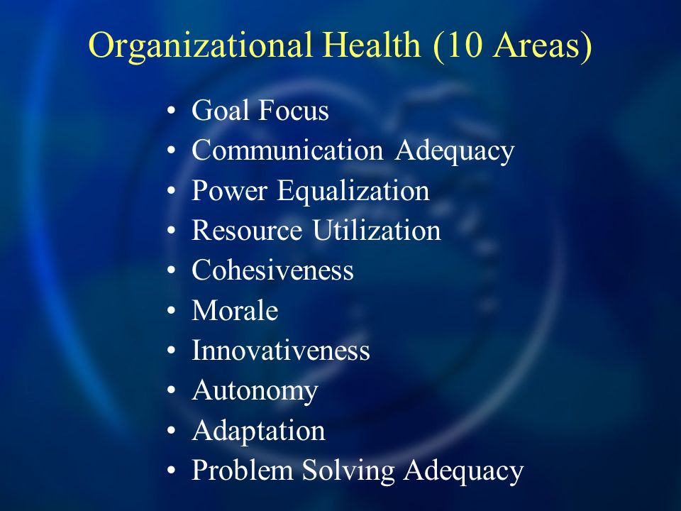 Organizational Health (10 Areas) Goal Focus Communication Adequacy Power Equalization Resource Utilization Cohesiveness Morale Innovativeness Autonomy Adaptation Problem Solving Adequacy