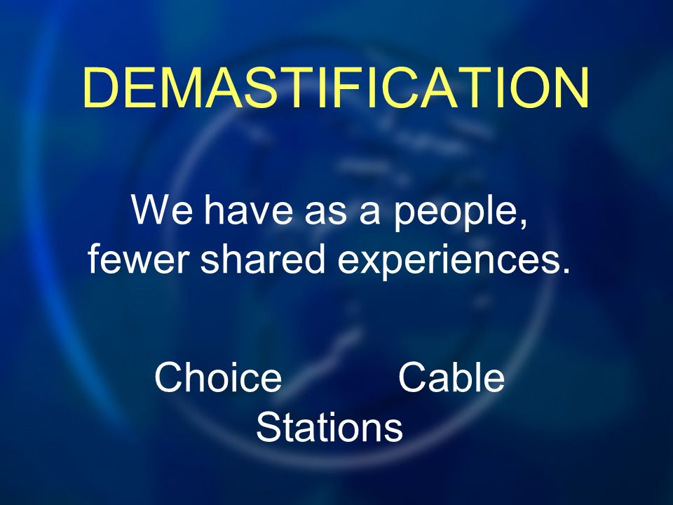DEMASTIFICATION We have as a people, fewer shared experiences. ChoiceCable Stations