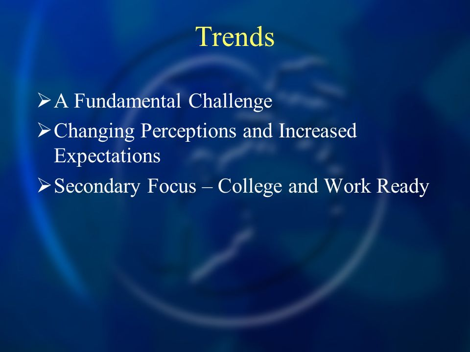 Trends A Fundamental Challenge Changing Perceptions and Increased Expectations Secondary Focus – College and Work Ready