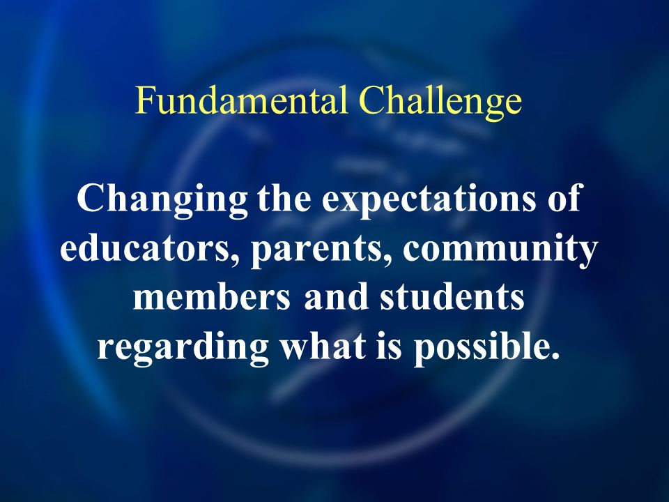 Fundamental Challenge Changing the expectations of educators, parents, community members and students regarding what is possible.
