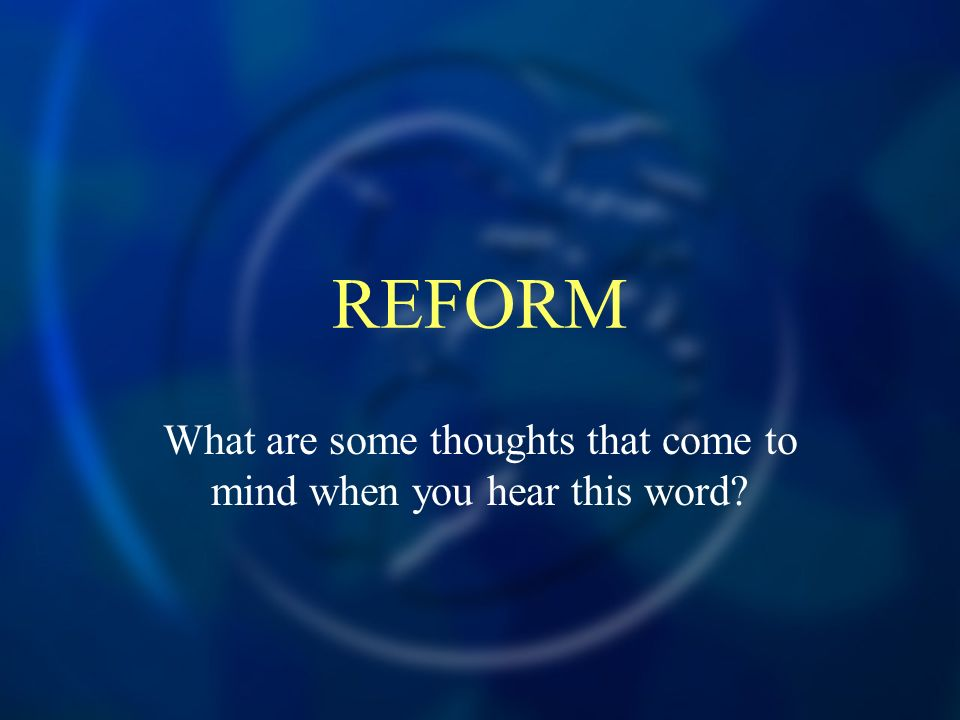 REFORM What are some thoughts that come to mind when you hear this word