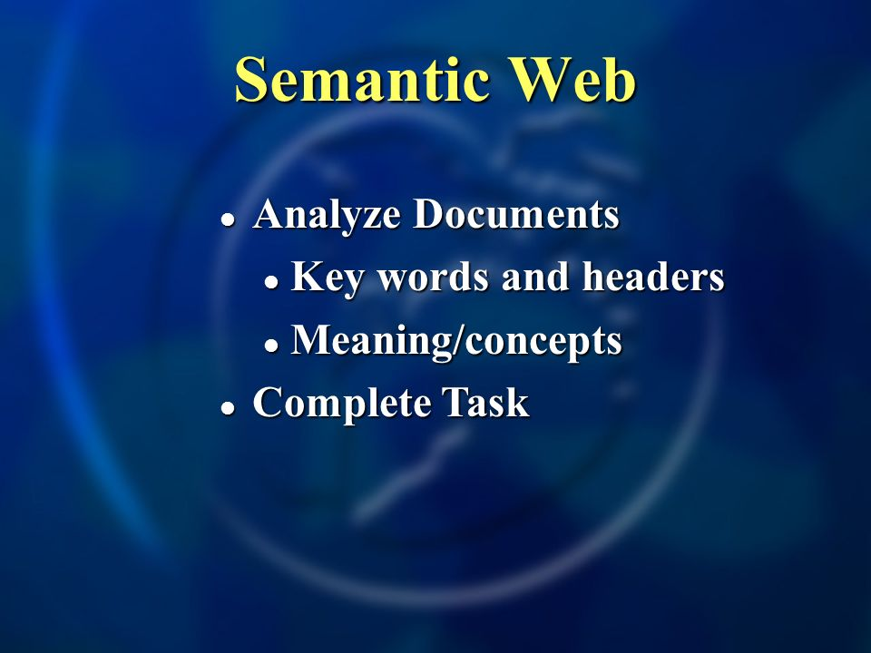 Semantic Web Analyze Documents Analyze Documents Key words and headers Key words and headers Meaning/concepts Meaning/concepts Complete Task Complete Task