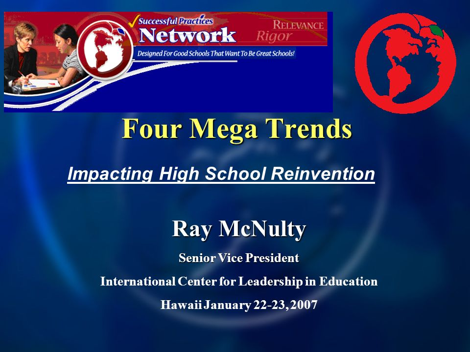 Four Mega Trends Ray McNulty Senior Vice President International Center for Leadership in Education Hawaii January 22-23, 2007 Impacting High School Reinvention
