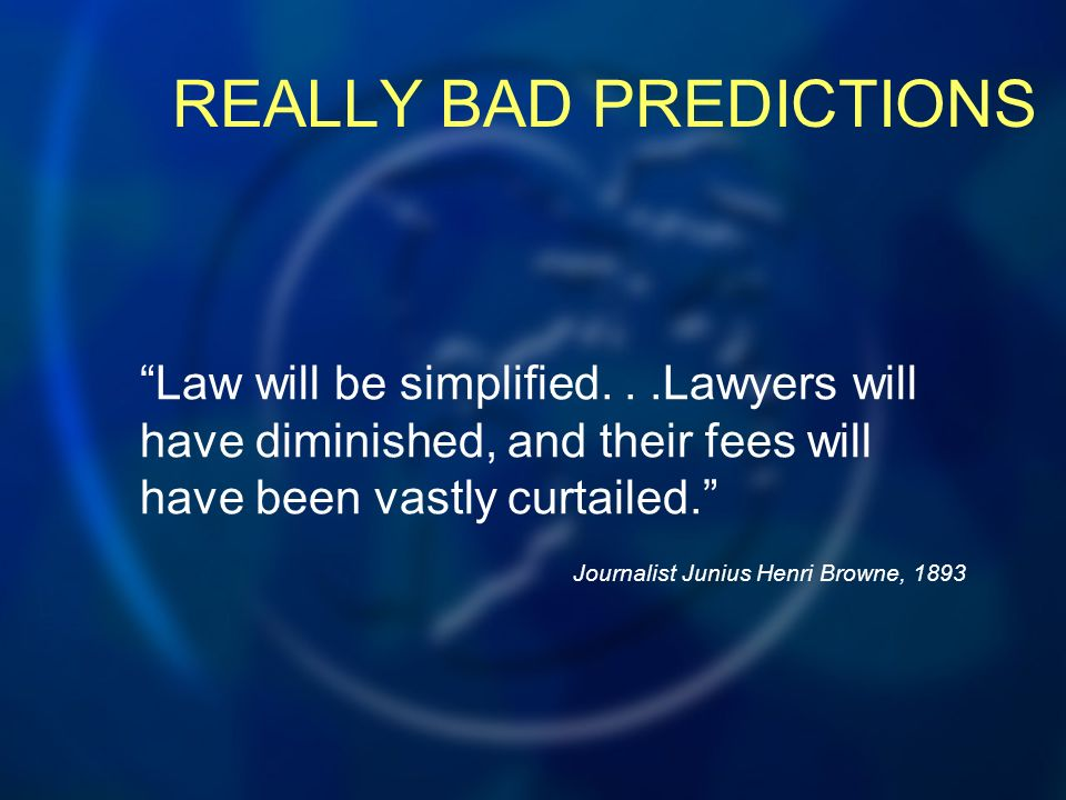 REALLY BAD PREDICTIONS Law will be simplified...Lawyers will have diminished, and their fees will have been vastly curtailed.